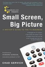 Mediabistro.com Presents Small Screen, Big Picture : A Writer's Guide to the TV Business - Chad Gervich