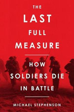 The Last Full Measure : How Soldiers Die in Battle - Michael Stephenson