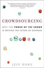 Crowdsourcing : Why the Power of the Crowd Is Driving the Future of Business - Jeff Howe