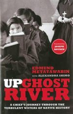 Up Ghost River : A Chief's Journey Through the Turbulent Waters of Native History - Edmund Metatawabin