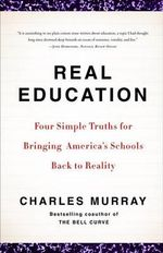 Real Education : Four Simple Truths for Bringing America's Schools Back to Reality - Sir Charles Murray