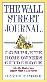 The Wall Street Journal Complete Home Owner's Guidebook : Make the Most of Your Biggest Asset in Any Market - David Crook
