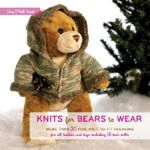 Knits for Bears to Wear : More Than 20 Fun, Knit-to-fit Fashions for All Teddies and Toys Including 18-inch Dolls - Amy O'Neill Houck