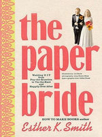 The Paper Bride : Wedding DIY from Pop-the-question to Tie-the-knot and Happily Ever After - Esther K. Smith