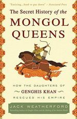 The Secret History of the Mongol Queens : How the Daughters of Genghis Khan Rescued His Empire - Jack Weatherford