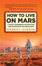 How to Live on Mars : A Trusty Guidebook to Surviving and Thriving on the Red Planet - Robert Zubrin