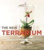 The New Terrarium : Creating Beautiful Displays for Plants and Nature - Tovah Martin
