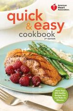 American Heart Association Quick & Easy Cookbook, 2nd Edition : More Than 200 Healthy Recipes You Can Make in Minutes - American Heart Association