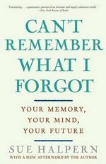 Can't Remember What I Forgot : Your Memory, Your Mind, Your Future - Sue Halpern