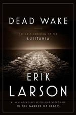 Dead Wake : The Last Crossing of the Lusitania - Erik Larson