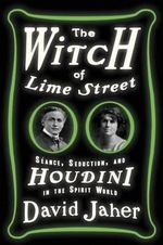 The Witch of Lime Street : Seance, Seduction, and Houdini in the Spirit World - David Jaher