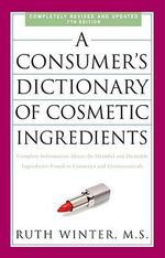 A Consumer's Dictionary of Cosmetic Ingredients : Complete Information about the Harmful and Desirable Ingredients Found in Cosmetics and Cosmeceuticals - Ruth Winter