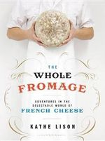 The Whole Fromage : Adventures in the Delectable World of French Cheese - Kathe Lison
