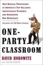 One-Party Classroom : How Radical Professors at America's Top Colleges Indoctrinate Students and Undermine Our Democracy - David Horowitz