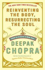 Reinventing the Body, Resurrecting the Soul : How to Create a New You - Dr Deepak Chopra