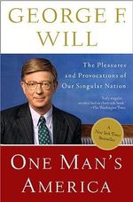 One Man's America : The Pleasures and Provocations of Our Singular Nation - George F Will