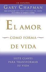 El Amor Como Forma de Vida: Siete Claves Para Transformar Su Vida :  Siete Claves Para Transformar Su Vida - Gary Chapman