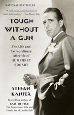 Tough Without a Gun : The Life and Extraordinary Afterlife of Humphrey Bogart - Stefan Kanfer