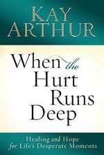 When the Hurt Runs Deep : Healing and Hope for Life's Desperate Moments - Kay Arthur