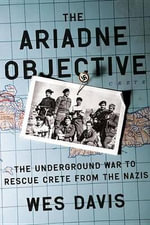 The Ariadne Objective : The Underground War to Rescue Crete from the Nazis - Freelance Writer Wes Davis