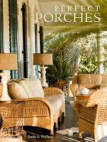 Perfect Porches : Designing Welcoming Spaces for Outdoor Living - Paula S. Wallace