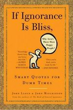 If Ignorance Is Bliss, Why Aren't There More Happy People? : Smart Quotes for Dumb Times - John Mitchinson