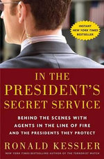 In the President's Secret Service : Behind the Scenes with Agents in the Line of Fire and the Presidents They Protect - Ronald Kessler