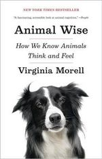 Animal Wise : How We Know Animals Think and Feel - Virginia Morell