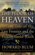 The Floor of Heaven : A True Tale of the Last Frontier and the Yukon Gold Rush - Howard Blum
