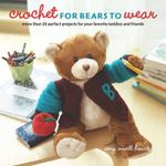 Crochet for Bears to Wear : More Than 20 Perfect Projects for Your Favorite Teddies and Friends - Amy O'Neill Houck