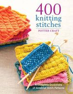 400 Knitting Stitches : A Complete Dictionary of Essential Stitch Patterns - Potter Craft