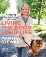 Living the Good Long Life : A Practical Guide to Caring for Yourself and Others - Martha Stewart