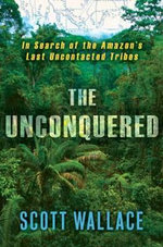 The Unconquered : In Search of the Amazon's Last Uncontacted Tribes - Scott Wallace