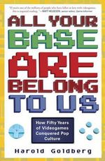 All Your Base Are Belong to Us : How Fifty Years of Videogames Conquered Pop Culture - Harold Goldberg