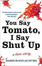 You Say Tomato, I Say Shut Up : A Love Story - Annabelle Gurwitch