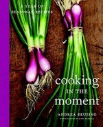 Cooking in the Moment : A Year of Seasonal Recipes - Andrea Reusing