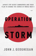 Operation Storm : Japan's Top Secret Submarines and Their Plan to Change the Course of World War II - John Geoghegan
