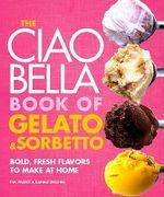 The Ciao Bella Book of Gelato & Sorbetto : Bold, Fresh Flavors to Make at Home - F W Pearce