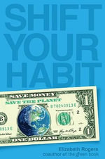 Shift Your Habit : Easy Ways to Save Money, Simplify Your Life, and Save the Planet - Elizabeth Rogers