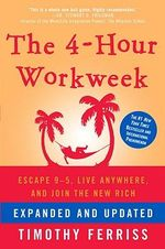 The 4-Hour Workweek, Expanded and Updated: Expanded and Updated, with Over 100 New Pages of Cutting-Edge Content. :  Escape 9-5, Live Anywhere, and Join the New Rich - Timothy Ferriss
