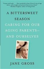 A Bittersweet Season : Caring for Our Aging Parents--And Ourselves - Jane Gross