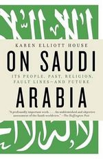 On Saudi Arabia : Its People, Past, Religion, Fault Lines--And Future - Karen Elliott House