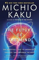 The Future of the Mind : The Scientific Quest to Understand, Enhance, and Empower the Mind - Department of Physics Michio Kaku