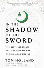 In the Shadow of the Sword : The Birth of Islam and the Rise of the Global Arab Empire - Tom Holland