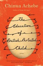 The Education of a British-Protected Child : Essays - Chinua Achebe
