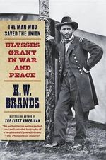 The Man Who Saved the Union : Ulysses Grant in War and Peace - H W Brands