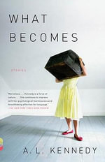 What Becomes : Stories - A L Kennedy
