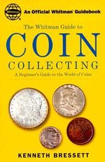 Whitman's Guide to Coin Collecting : A Beginner's Guide to the World of Coins - Kenneth Bressett