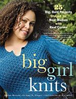 Big Girl Knits : 25 Big, Bold Projects Shaped for Real Women with Real Curves - Jillian Moreno
