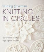 Knitting in Circles : 100 Circular Patterns for Sweaters, Bags, Afghans and More - Nicky Epstein